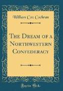The Dream of a Northwestern Confederacy (Classic Reprint)
