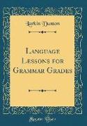 Language Lessons for Grammar Grades (Classic Reprint)