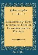 Betrachtungen Eines Engländers Über die Oesterreichischen Zustände (Classic Reprint)