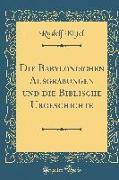 Die Babylonischen Ausgrabungen Und Die Biblische Urgeschichte (Classic Reprint)