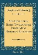 Aus Dem Leben Eines Taugenichts, Einer Muss Heiraten, Eigensinn (Classic Reprint)
