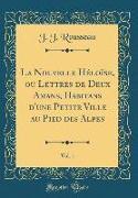 La Nouvelle Héloïse, Ou Lettres de Deux Amans, Habitans D'Une Petite Ville Au Pied Des Alpes, Vol. 1 (Classic Reprint)