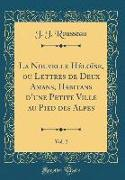 La Nouvelle Héloïse, Ou Lettres de Deux Amans, Habitans D'Une Petite Ville Au Pied Des Alpes, Vol. 2 (Classic Reprint)