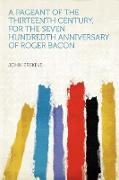 A Pageant of the Thirteenth Century, for the Seven Hundredth Anniversary of Roger Bacon