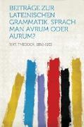 Beitrage Zur Lateinischen Grammatik. Sprach Man Avrum Oder Aurum?