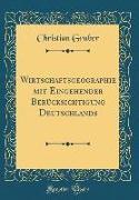 Wirtschaftsgeographie mit Eingehender Berücksichtigung Deutschlands (Classic Reprint)