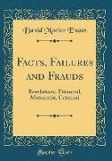 Facts, Failures and Frauds: Revelations, Financial, Mercantile, Criminal (Classic Reprint)