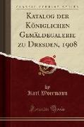 Katalog der Königlichen Gemäldegalerie zu Dresden, 1908 (Classic Reprint)