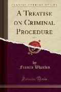 A Treatise on Criminal Procedure, Vol. 1 (Classic Reprint)