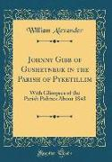 Johnny Gibb of Gushetneuk in the Parish of Pyketillim: With Glimpses of the Parish Politics about 1843 (Classic Reprint)