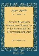 August Matthiä's Vermischte Schriften in Lateinischer und Deutscher Sprache (Classic Reprint)