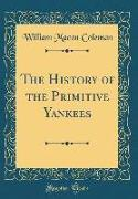 The History of the Primitive Yankees (Classic Reprint)