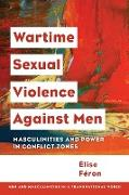 Wartime Sexual Violence Against Men: Masculinities and Power in Conflict Zones