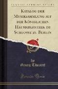 Katalog der Musiksammlung auf der Königlichen Hausbibliothek im Schlosse zu Berlin (Classic Reprint)