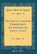 Die Indices Librorum Prohibitorum des Sechzehnten Jahrhunderts (Classic Reprint)
