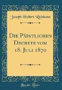 Die Päpstlichen Decrete vom 18. Juli 1870 (Classic Reprint)