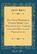 Das Neue Testament Unsers Herrn und Heilandes Jesu Christi, nach der Deutschen Übersetzung (Classic Reprint)