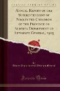 Annual Report of the Superintendent of Neglected Children of the Province of Alberta Department of Attorney General, 1915 (Classic Reprint)