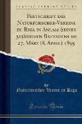 Festschrift des Naturforscher-Vereins zu Riga in Anlass Seines 50jährigen Bestehens am 27. März (8. April) 1895 (Classic Reprint)