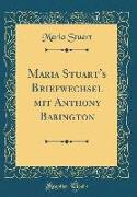 Maria Stuart's Briefwechsel mit Anthony Babington (Classic Reprint)