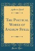 The Poetical Works of Andrew Steel (Classic Reprint)
