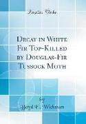 Decay in White Fir Top-Killed by Douglas-Fir Tussock Moth (Classic Reprint)