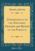Dissertations of the Rhetoric, Prosody and Rhyme of the Persians (Classic Reprint)
