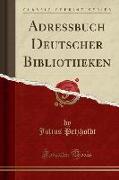 Adressbuch Deutscher Bibliotheken (Classic Reprint)