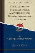 Die Säugethiere in Zoologischer, Anatomischer und Palaeontologischer Beziehung (Classic Reprint)