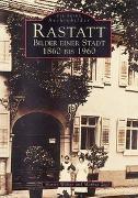Rastatt - Bilder einer Stadt 1860 bis 1960