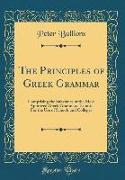 The Principles of Greek Grammar: Comprising the Substance of the Most Approved Greek Grammars Extant, For the Use of Schools and Colleges (Classic Rep