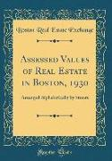 Assessed Values of Real Estate in Boston, 1930: Arranged Alphabetically by Streets (Classic Reprint)