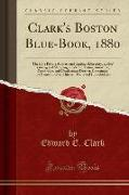 Clark's Boston Blue-Book, 1880: The Elite Private Address and Carriage Directory, Ladies' Visiting and Shopping Guide for Boston, Brookline, Cambridge
