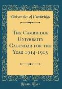 The Cambridge University Calendar for the Year 1914-1915 (Classic Reprint)