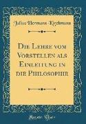 Die Lehre Vom Vorstellen ALS Einleitung in Die Philosophie (Classic Reprint)