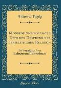 Moderne Anschauungen Über Den Ursprung Der Israelitischen Religion: In Vorträgen VOR Lehrern Und Lehrerinnen (Classic Reprint)