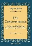 Die Consumvereine: Ein Roth-Und Hilfsbuch Für Deren Gründung Und Einrichtung (Classic Reprint)