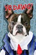 Yo Dawg!: Boston Terrier Notebook Journal for Dog Lovers, Dog Moms, School Notebook, for Home or Work, a Diary, Wide-Ruled Lined