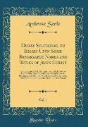 Horae Solitariae, or Essays Upon Some Remarkable Names and Titles of Jesus Christ, Vol. 1: Occurring in the Old Testament and Declarative of His Essen