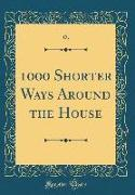 1000 Shorter Ways Around the House (Classic Reprint)