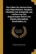Das Leben Der Ekstatischen Und Stigmatischen Jungfrau Christina Von Stommeln, Wie Solches Von Den Augenzeugen Petrus Von Dacien Und Andern Beschrieben