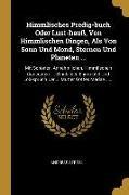 Himmlisches Predig-Buch Oder Lust-Hauß, Von Himmlischen Dingen, ALS Von Sonn Und Mond, Sternen Und Planeten ...: Mit Schönen, Annehmlichen, Himmlische
