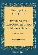 Bayle Nuevo Fabuloso, Titulado La Mágica Urgela: En Tres Actos (Classic Reprint)