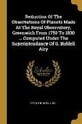 Reduction Of The Observations Of Planets Made At The Royal Observatory, Greenwich From 1750 To 1830 ... Computed Under The Superintendancy Of G. Bidde