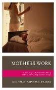 Mothers Work: Confronting the Mommy Wars, Raising Children, and Working for Social Change