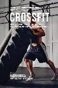 Das Komplette Trainings-Workout-Programm Zur Forderung Der Starke Im Crossfit: Entwickle Mehr Kraft, Geschwindigkeit, Agilitat Und Flexibilitat Durch