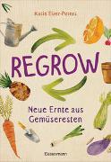 Regrow: Neue Ernte aus Gemüseresten - Von Avocado bis Zwiebel. Die unkomplizierte Nachzucht aus Samen, Wurzeln, Stängeln oder Blättern