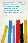 Systematisones Lehrbuch Der Polizei-Wissenschaft, Nach Preussischen Gesetzen, Edicten, Verordnungen und Ministerial-Rescripten