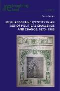 Irish-Argentine Identity in an Age of Political Challenge and Change, 1875-1983