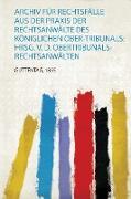 Archiv Für Rechtsfälle Aus Der Praxis Der Rechtsanwälte Des Königlichen Ober-Tribunals